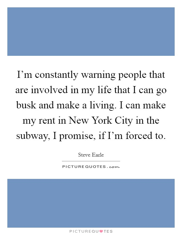 I'm constantly warning people that are involved in my life that I can go busk and make a living. I can make my rent in New York City in the subway, I promise, if I'm forced to Picture Quote #1