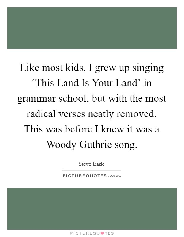 Like most kids, I grew up singing 'This Land Is Your Land' in grammar school, but with the most radical verses neatly removed. This was before I knew it was a Woody Guthrie song Picture Quote #1