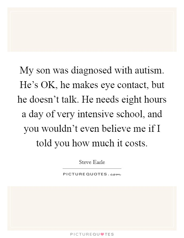 My son was diagnosed with autism. He's OK, he makes eye contact, but he doesn't talk. He needs eight hours a day of very intensive school, and you wouldn't even believe me if I told you how much it costs Picture Quote #1