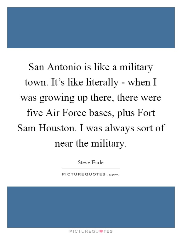 San Antonio is like a military town. It's like literally - when I was growing up there, there were five Air Force bases, plus Fort Sam Houston. I was always sort of near the military Picture Quote #1