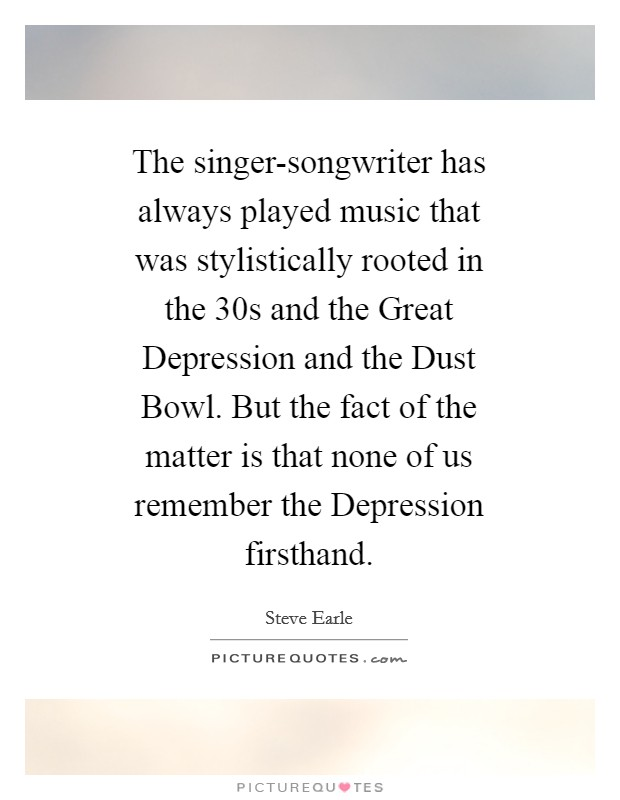 The singer-songwriter has always played music that was stylistically rooted in the  30s and the Great Depression and the Dust Bowl. But the fact of the matter is that none of us remember the Depression firsthand Picture Quote #1