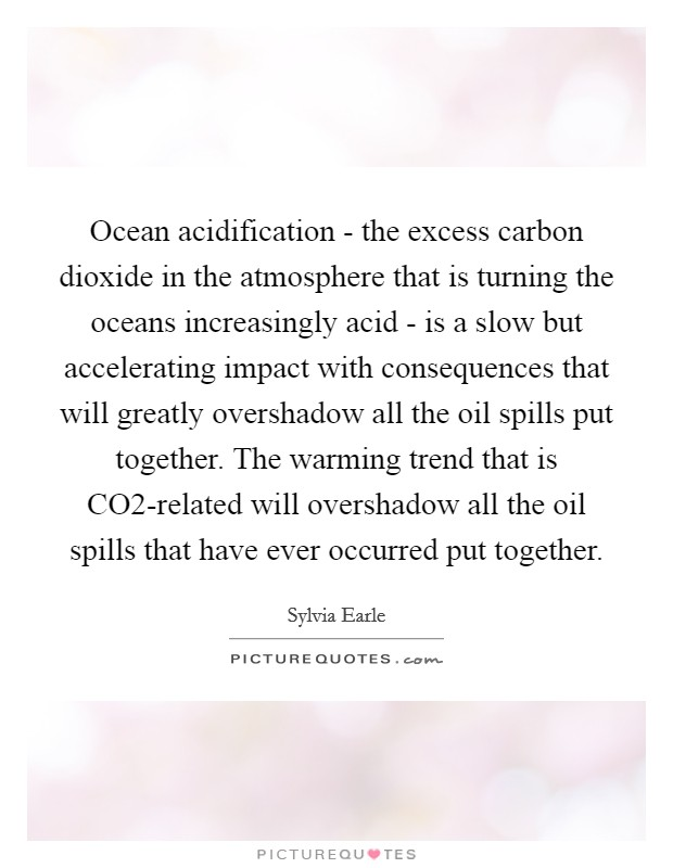 Ocean acidification - the excess carbon dioxide in the atmosphere that is turning the oceans increasingly acid - is a slow but accelerating impact with consequences that will greatly overshadow all the oil spills put together. The warming trend that is CO2-related will overshadow all the oil spills that have ever occurred put together Picture Quote #1