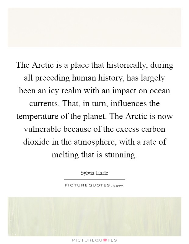 The Arctic is a place that historically, during all preceding human history, has largely been an icy realm with an impact on ocean currents. That, in turn, influences the temperature of the planet. The Arctic is now vulnerable because of the excess carbon dioxide in the atmosphere, with a rate of melting that is stunning Picture Quote #1