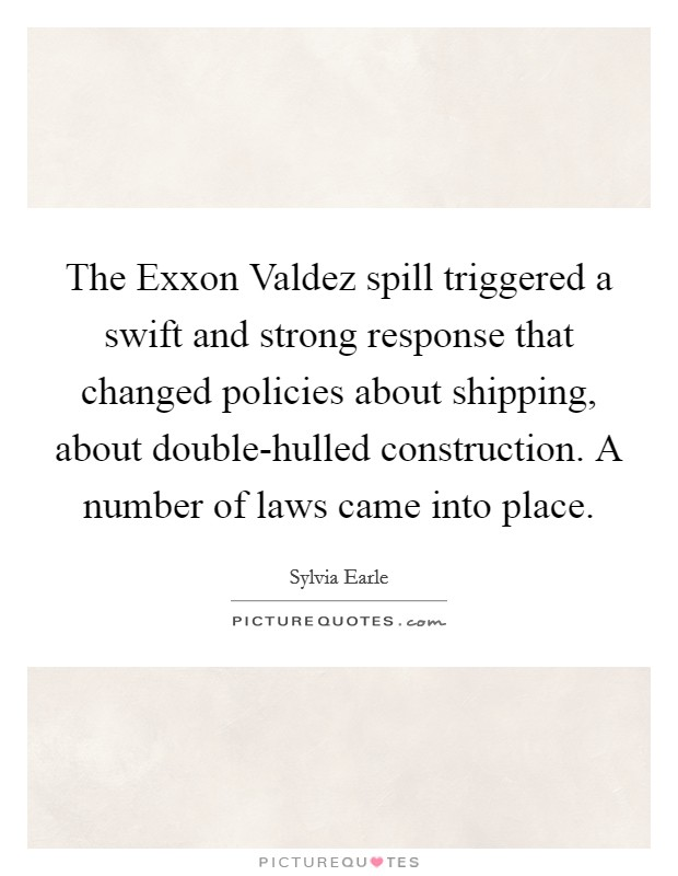 The Exxon Valdez spill triggered a swift and strong response that changed policies about shipping, about double-hulled construction. A number of laws came into place Picture Quote #1