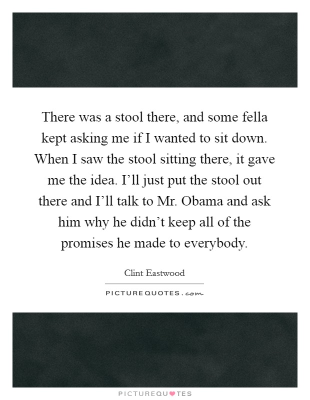 There was a stool there, and some fella kept asking me if I wanted to sit down. When I saw the stool sitting there, it gave me the idea. I'll just put the stool out there and I'll talk to Mr. Obama and ask him why he didn't keep all of the promises he made to everybody Picture Quote #1