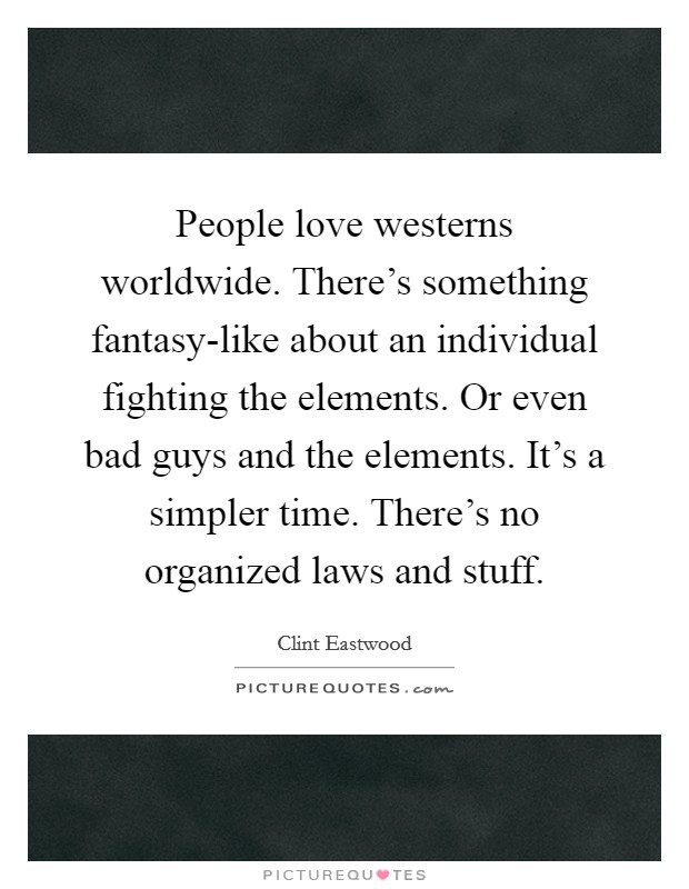 People love westerns worldwide. There's something fantasy-like about an individual fighting the elements. Or even bad guys and the elements. It's a simpler time. There's no organized laws and stuff Picture Quote #1