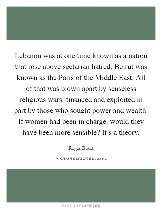 Lebanon was at one time known as a nation that rose above sectarian hatred; Beirut was known as the Paris of the Middle East. All of that was blown apart by senseless religious wars, financed and exploited in part by those who sought power and wealth. If women had been in charge, would they have been more sensible? It's a theory Picture Quote #1
