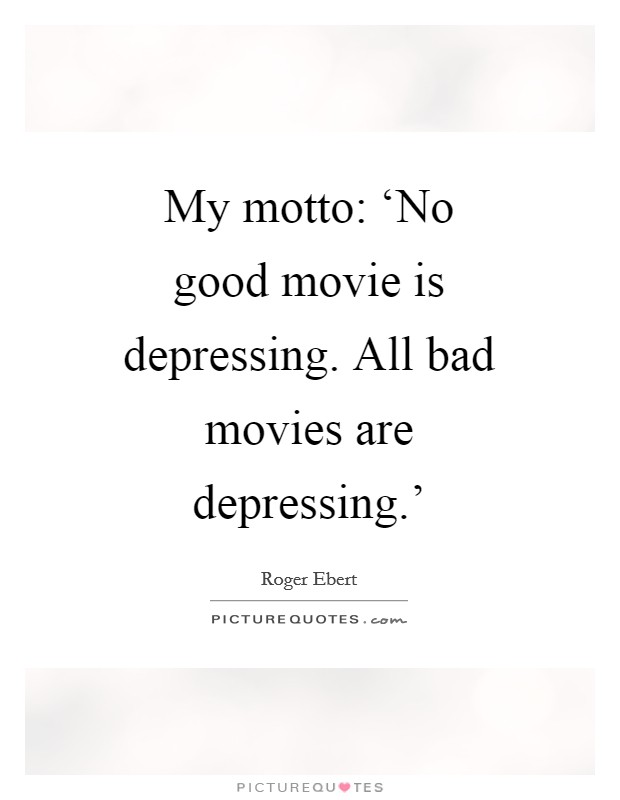 My motto: 'No good movie is depressing. All bad movies are depressing.' Picture Quote #1
