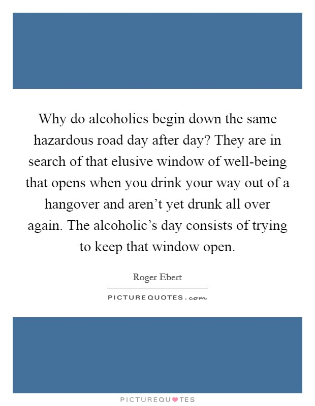 Why do alcoholics begin down the same hazardous road day after day? They are in search of that elusive window of well-being that opens when you drink your way out of a hangover and aren't yet drunk all over again. The alcoholic's day consists of trying to keep that window open Picture Quote #1