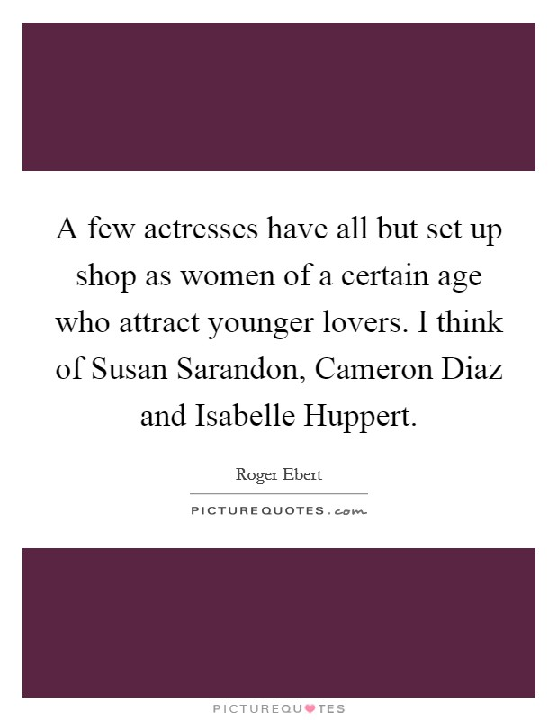 A few actresses have all but set up shop as women of a certain age who attract younger lovers. I think of Susan Sarandon, Cameron Diaz and Isabelle Huppert Picture Quote #1
