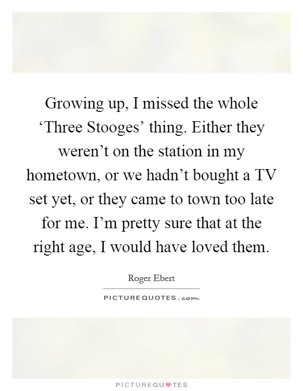 Growing up, I missed the whole 'Three Stooges' thing. Either they weren't on the station in my hometown, or we hadn't bought a TV set yet, or they came to town too late for me. I'm pretty sure that at the right age, I would have loved them Picture Quote #1