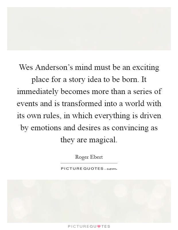 Wes Anderson's mind must be an exciting place for a story idea to be born. It immediately becomes more than a series of events and is transformed into a world with its own rules, in which everything is driven by emotions and desires as convincing as they are magical Picture Quote #1