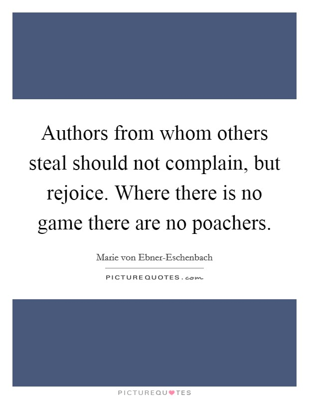 Authors from whom others steal should not complain, but rejoice. Where there is no game there are no poachers Picture Quote #1