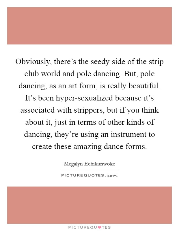 Obviously, there's the seedy side of the strip club world and pole dancing. But, pole dancing, as an art form, is really beautiful. It's been hyper-sexualized because it's associated with strippers, but if you think about it, just in terms of other kinds of dancing, they're using an instrument to create these amazing dance forms Picture Quote #1