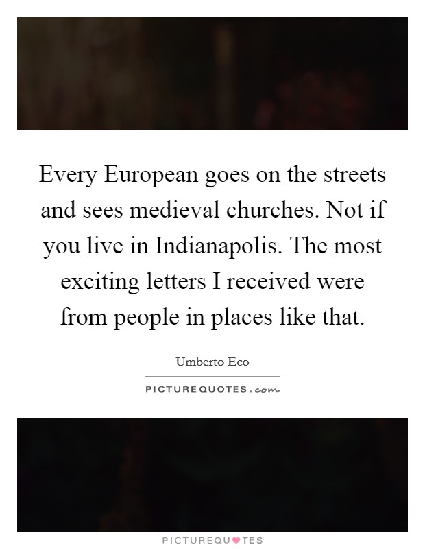 Every European goes on the streets and sees medieval churches. Not if you live in Indianapolis. The most exciting letters I received were from people in places like that Picture Quote #1
