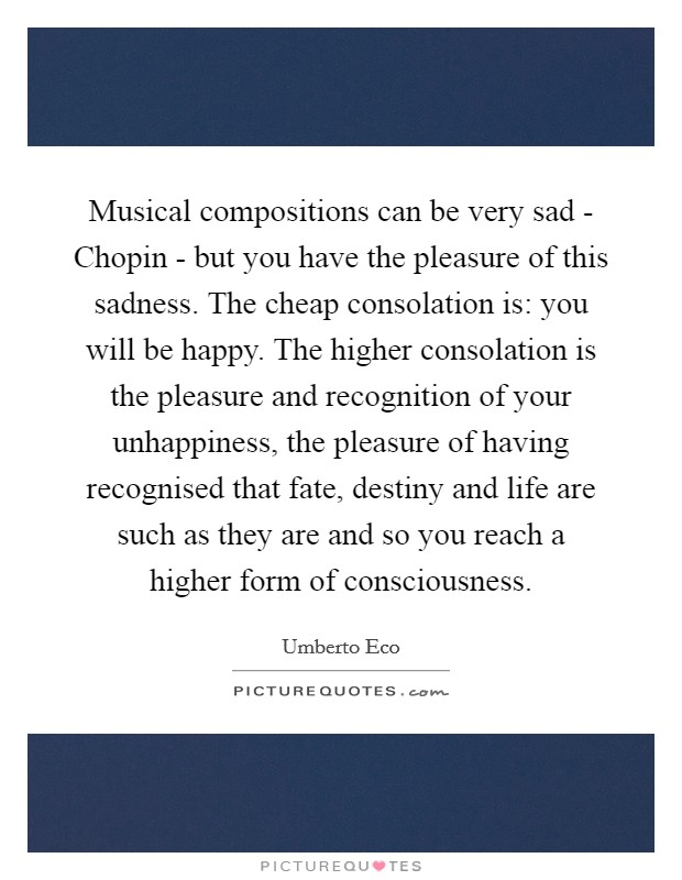 Musical compositions can be very sad - Chopin - but you have the pleasure of this sadness. The cheap consolation is: you will be happy. The higher consolation is the pleasure and recognition of your unhappiness, the pleasure of having recognised that fate, destiny and life are such as they are and so you reach a higher form of consciousness Picture Quote #1