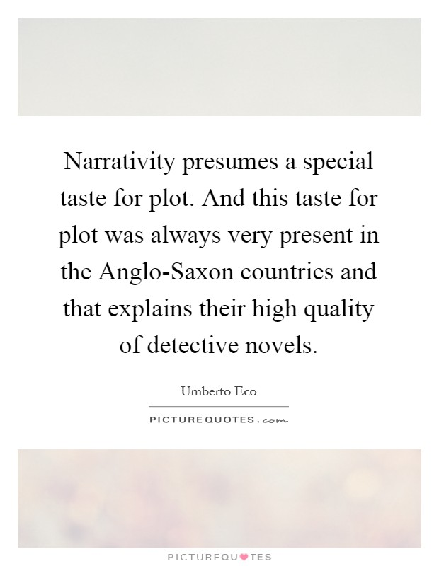Narrativity presumes a special taste for plot. And this taste for plot was always very present in the Anglo-Saxon countries and that explains their high quality of detective novels Picture Quote #1