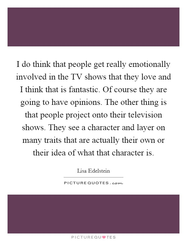 I do think that people get really emotionally involved in the TV shows that they love and I think that is fantastic. Of course they are going to have opinions. The other thing is that people project onto their television shows. They see a character and layer on many traits that are actually their own or their idea of what that character is Picture Quote #1