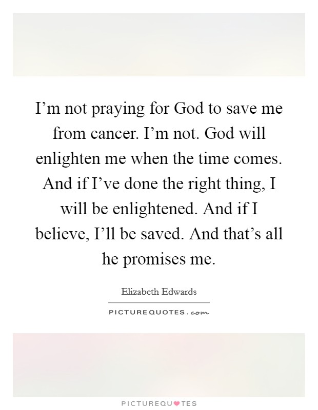 I'm not praying for God to save me from cancer. I'm not. God will enlighten me when the time comes. And if I've done the right thing, I will be enlightened. And if I believe, I'll be saved. And that's all he promises me Picture Quote #1