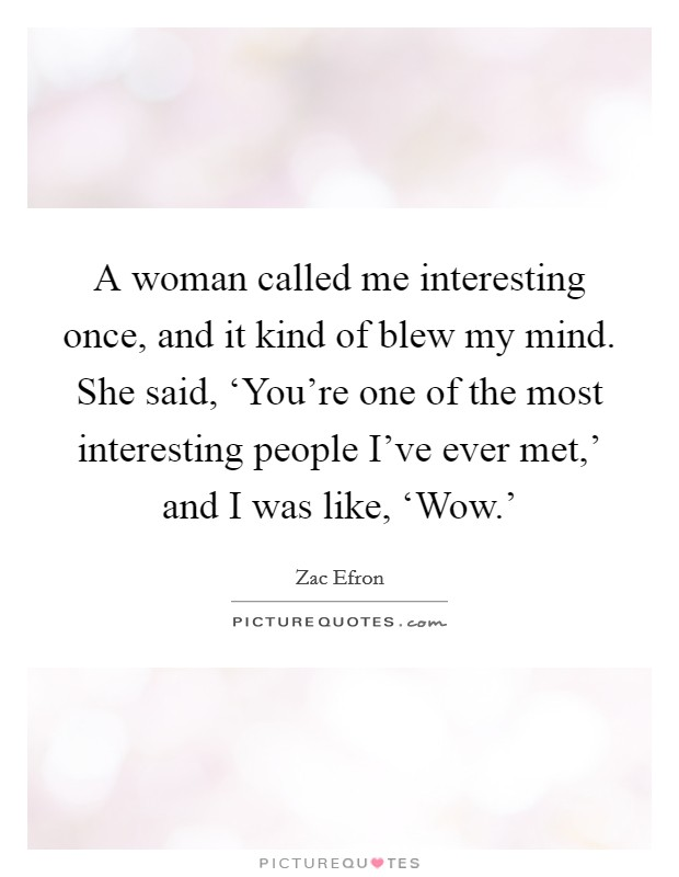 A woman called me interesting once, and it kind of blew my mind. She said, 'You're one of the most interesting people I've ever met,' and I was like, 'Wow.' Picture Quote #1