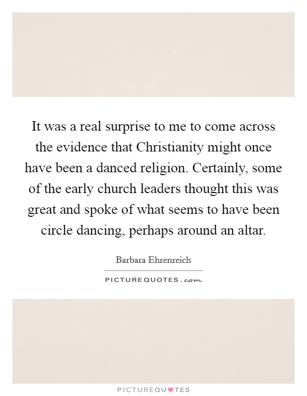 It was a real surprise to me to come across the evidence that Christianity might once have been a danced religion. Certainly, some of the early church leaders thought this was great and spoke of what seems to have been circle dancing, perhaps around an altar Picture Quote #1