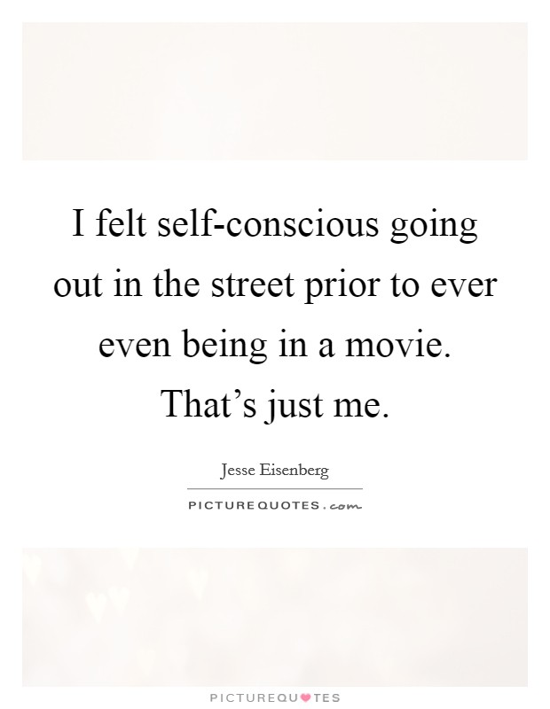 I felt self-conscious going out in the street prior to ever even being in a movie. That's just me Picture Quote #1