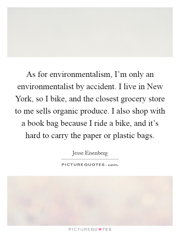 As for environmentalism, I'm only an environmentalist by accident. I live in New York, so I bike, and the closest grocery store to me sells organic produce. I also shop with a book bag because I ride a bike, and it's hard to carry the paper or plastic bags Picture Quote #1
