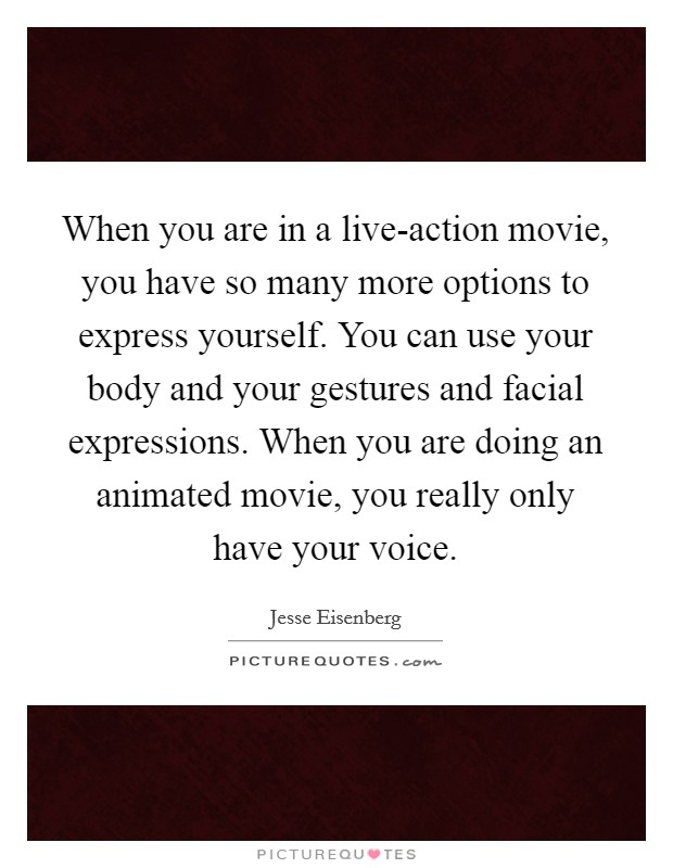 When you are in a live-action movie, you have so many more options to express yourself. You can use your body and your gestures and facial expressions. When you are doing an animated movie, you really only have your voice Picture Quote #1