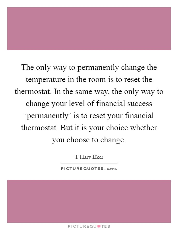 The only way to permanently change the temperature in the room is to reset the thermostat. In the same way, the only way to change your level of financial success 'permanently' is to reset your financial thermostat. But it is your choice whether you choose to change Picture Quote #1