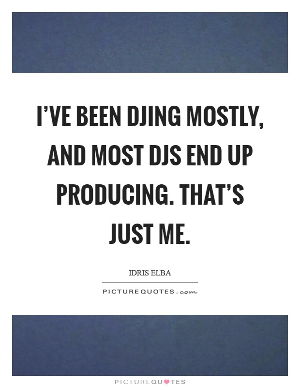 I've been DJing mostly, and most DJs end up producing. That's just me Picture Quote #1