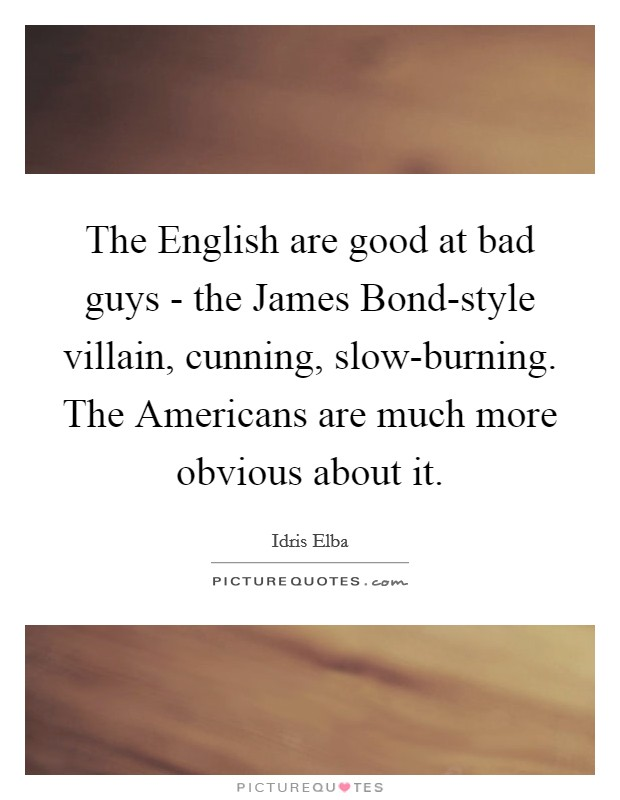 The English are good at bad guys - the James Bond-style villain, cunning, slow-burning. The Americans are much more obvious about it Picture Quote #1