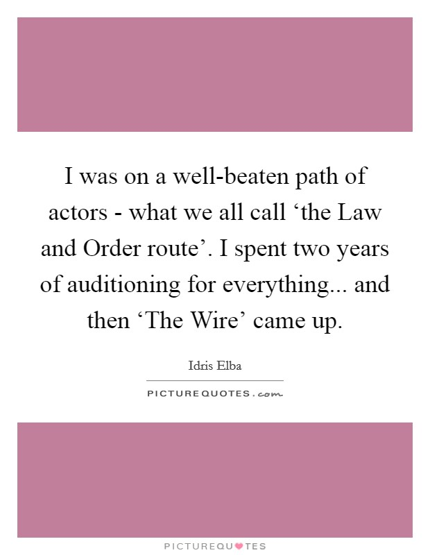 I was on a well-beaten path of actors - what we all call 'the Law and Order route'. I spent two years of auditioning for everything... and then 'The Wire' came up Picture Quote #1