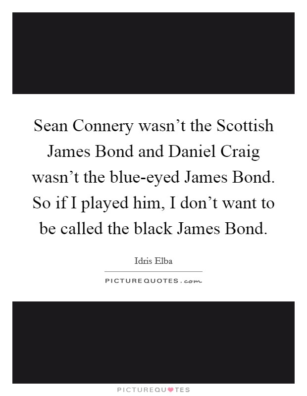 Sean Connery wasn't the Scottish James Bond and Daniel Craig wasn't the blue-eyed James Bond. So if I played him, I don't want to be called the black James Bond Picture Quote #1