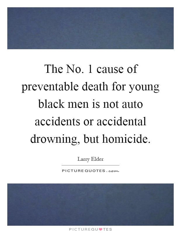 The No. 1 cause of preventable death for young black men is not auto accidents or accidental drowning, but homicide Picture Quote #1