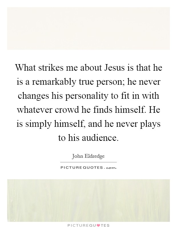 What strikes me about Jesus is that he is a remarkably true person; he never changes his personality to fit in with whatever crowd he finds himself. He is simply himself, and he never plays to his audience Picture Quote #1