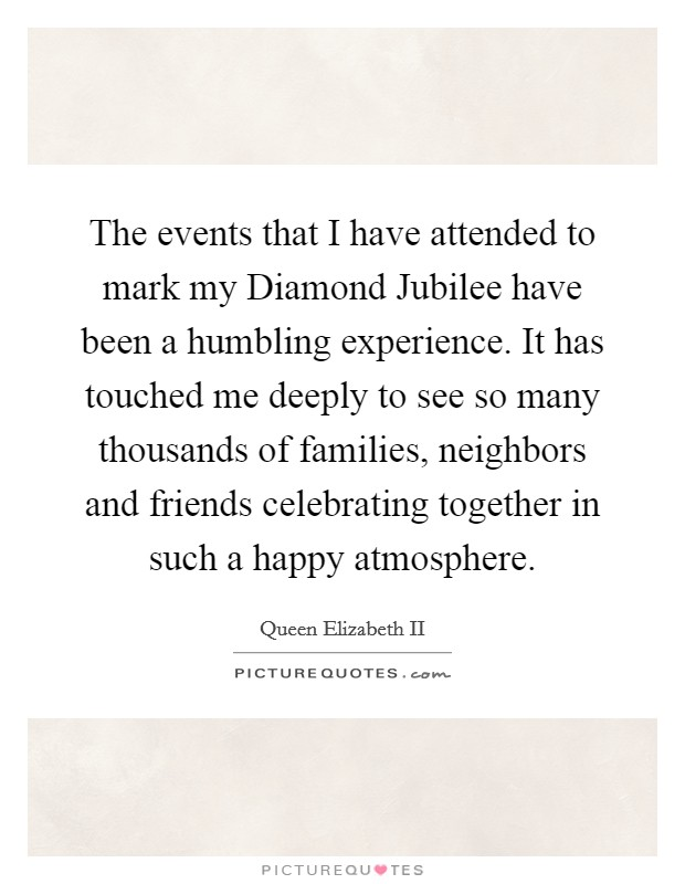 The events that I have attended to mark my Diamond Jubilee have been a humbling experience. It has touched me deeply to see so many thousands of families, neighbors and friends celebrating together in such a happy atmosphere Picture Quote #1