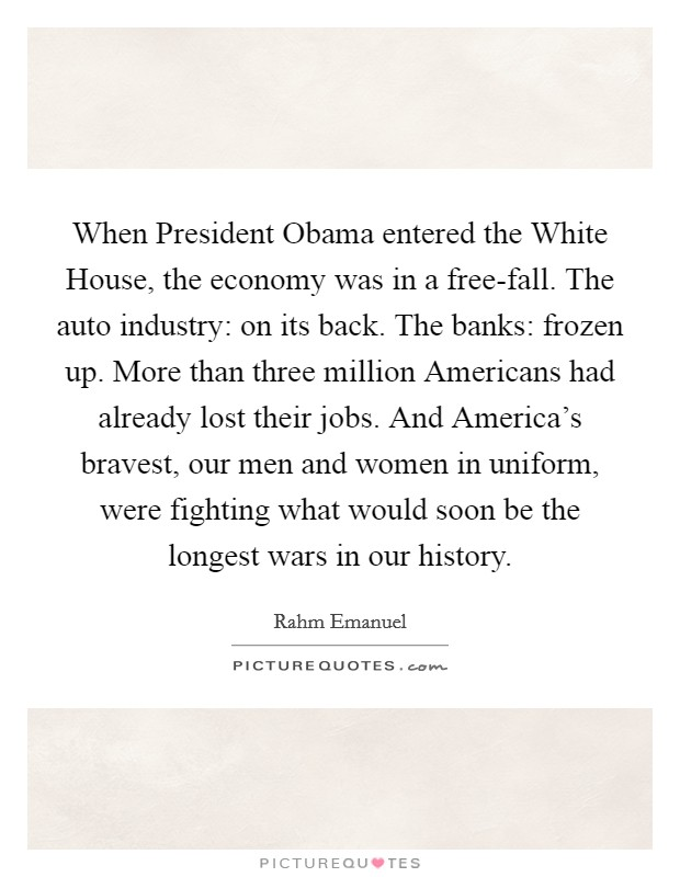 When President Obama entered the White House, the economy was in a free-fall. The auto industry: on its back. The banks: frozen up. More than three million Americans had already lost their jobs. And America's bravest, our men and women in uniform, were fighting what would soon be the longest wars in our history Picture Quote #1