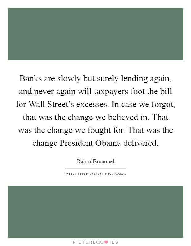 Banks are slowly but surely lending again, and never again will taxpayers foot the bill for Wall Street's excesses. In case we forgot, that was the change we believed in. That was the change we fought for. That was the change President Obama delivered Picture Quote #1