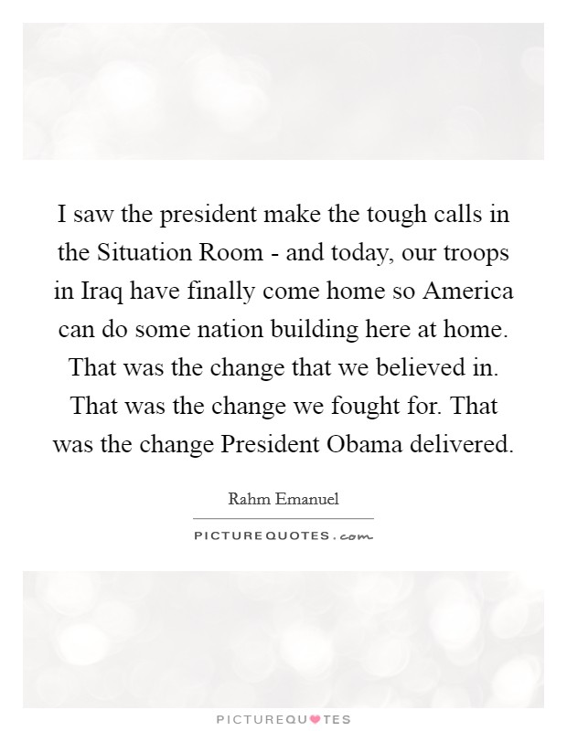I saw the president make the tough calls in the Situation Room - and today, our troops in Iraq have finally come home so America can do some nation building here at home. That was the change that we believed in. That was the change we fought for. That was the change President Obama delivered Picture Quote #1