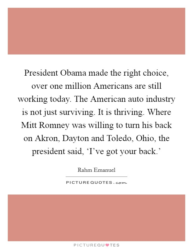 President Obama made the right choice, over one million Americans are still working today. The American auto industry is not just surviving. It is thriving. Where Mitt Romney was willing to turn his back on Akron, Dayton and Toledo, Ohio, the president said, 'I've got your back.' Picture Quote #1