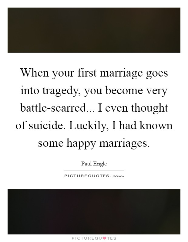 When your first marriage goes into tragedy, you become very battle-scarred... I even thought of suicide. Luckily, I had known some happy marriages Picture Quote #1