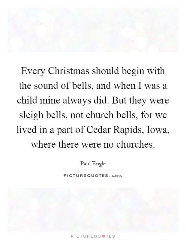 Every Christmas should begin with the sound of bells, and when I was a child mine always did. But they were sleigh bells, not church bells, for we lived in a part of Cedar Rapids, Iowa, where there were no churches Picture Quote #1