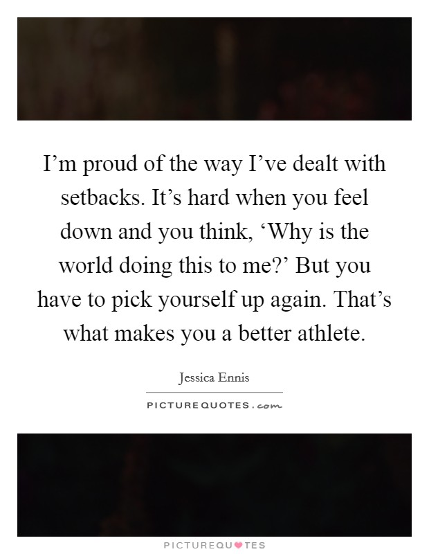 I'm proud of the way I've dealt with setbacks. It's hard when you feel down and you think, 'Why is the world doing this to me?' But you have to pick yourself up again. That's what makes you a better athlete Picture Quote #1