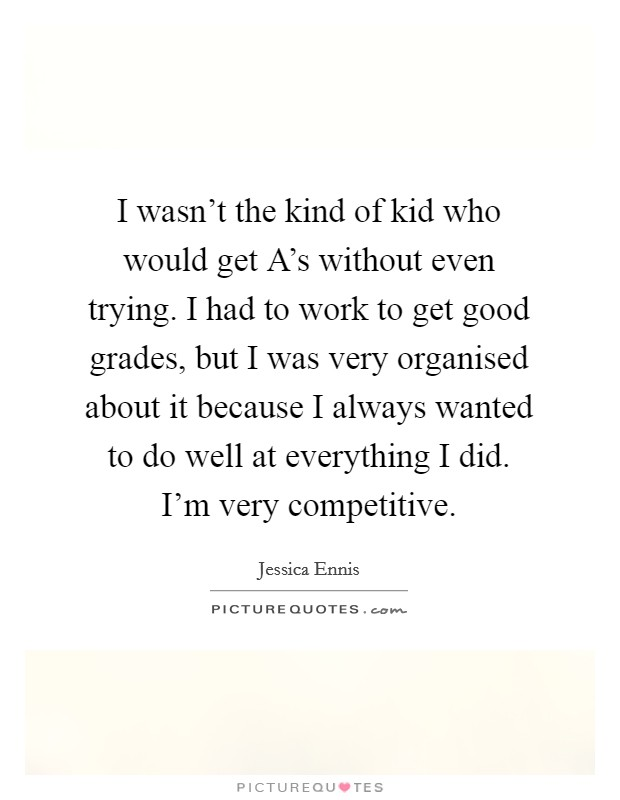 I wasn't the kind of kid who would get A's without even trying. I had to work to get good grades, but I was very organised about it because I always wanted to do well at everything I did. I'm very competitive Picture Quote #1