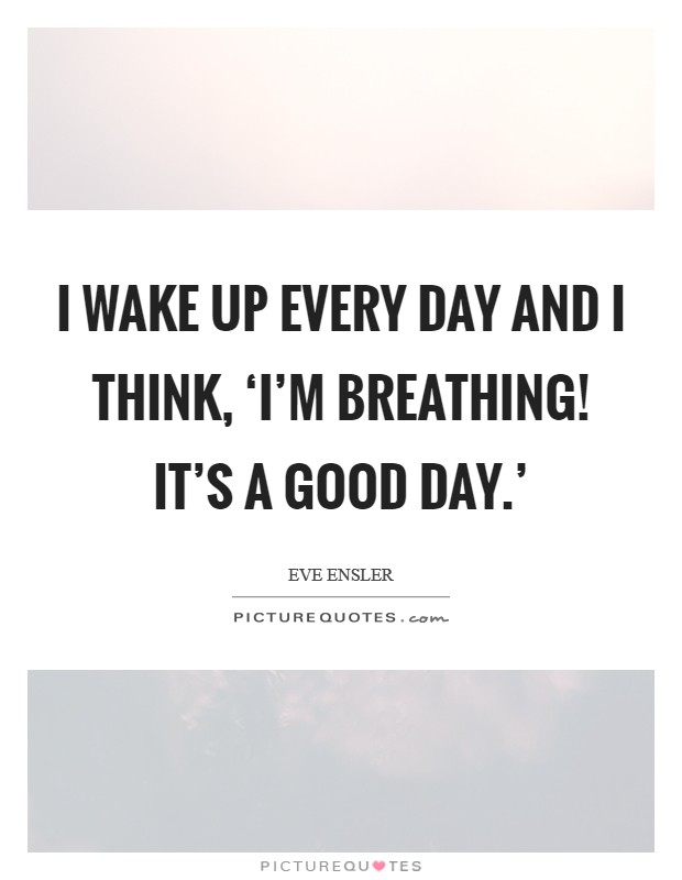 I wake up every day and I think, 'I'm breathing! It's a good day.' Picture Quote #1