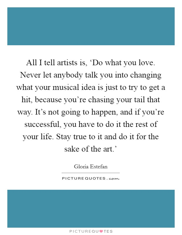 All I tell artists is, 'Do what you love. Never let anybody talk you into changing what your musical idea is just to try to get a hit, because you're chasing your tail that way. It's not going to happen, and if you're successful, you have to do it the rest of your life. Stay true to it and do it for the sake of the art.' Picture Quote #1