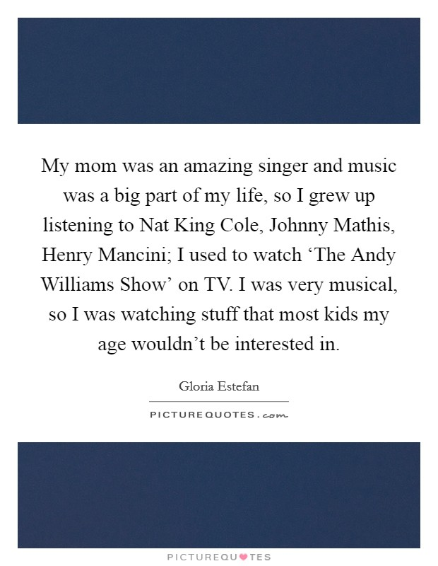 My mom was an amazing singer and music was a big part of my life, so I grew up listening to Nat King Cole, Johnny Mathis, Henry Mancini; I used to watch 'The Andy Williams Show' on TV. I was very musical, so I was watching stuff that most kids my age wouldn't be interested in Picture Quote #1