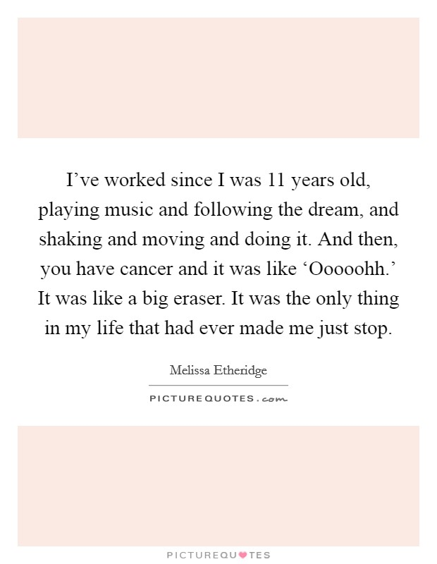 I've worked since I was 11 years old, playing music and following the dream, and shaking and moving and doing it. And then, you have cancer and it was like 'Ooooohh.' It was like a big eraser. It was the only thing in my life that had ever made me just stop Picture Quote #1
