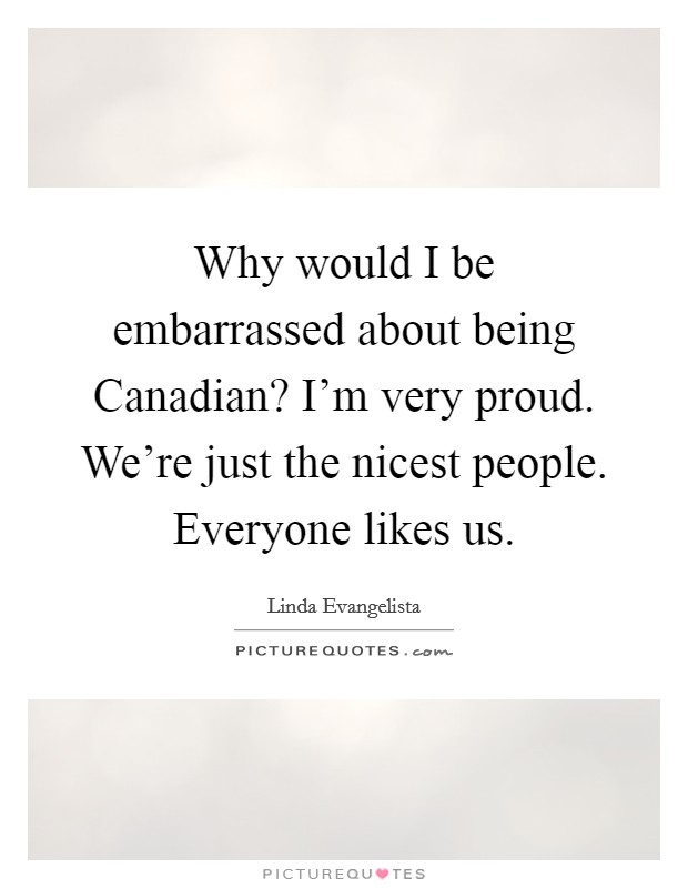 Why would I be embarrassed about being Canadian? I'm very proud. We're just the nicest people. Everyone likes us Picture Quote #1