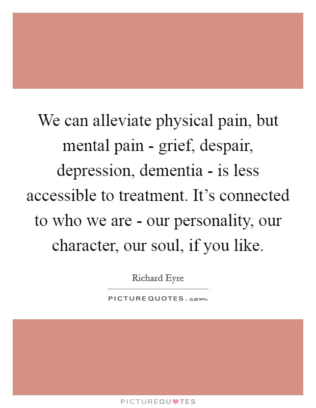 We can alleviate physical pain, but mental pain - grief, despair, depression, dementia - is less accessible to treatment. It's connected to who we are - our personality, our character, our soul, if you like Picture Quote #1